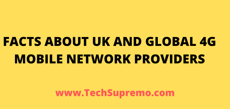FACTS ABOUT UK AND GLOBAL 4G MOBILE NETWORK PROVIDERS